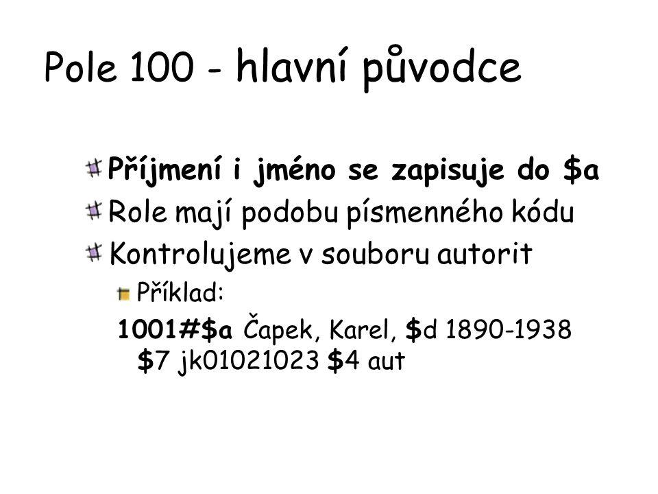 Pole 100 - hlavní původce Příjmení i jméno se zapisuje do $a Role mají podobu písmenného kódu Kontrolujeme v souboru autorit Příklad: 1001#$a Čapek, K