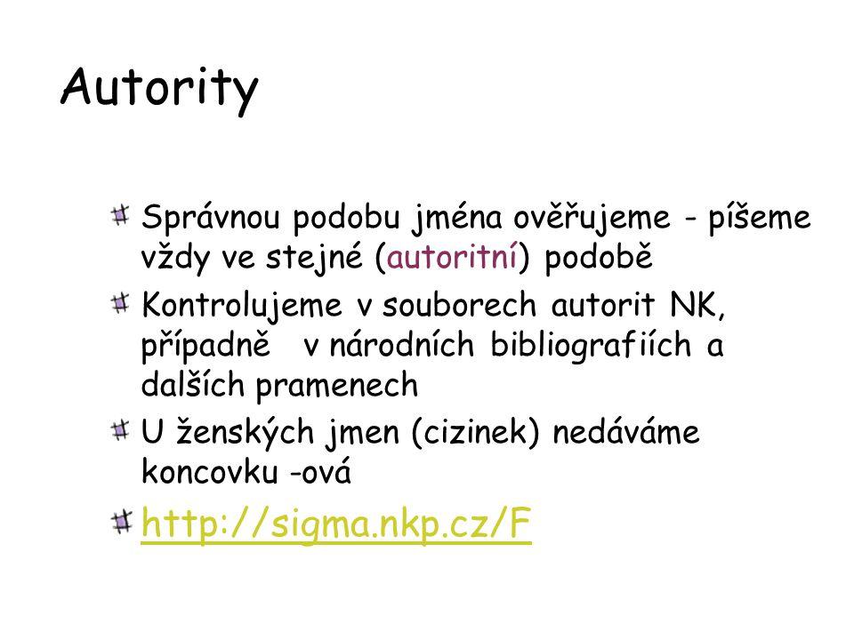Autority Správnou podobu jména ověřujeme - píšeme vždy ve stejné (autoritní) podobě Kontrolujeme v souborech autorit NK, případně v národních bibliogr