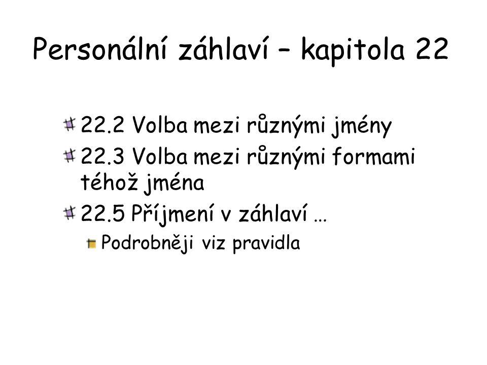 Personální záhlaví – kapitola 22 22.2 Volba mezi různými jmény 22.3 Volba mezi různými formami téhož jména 22.5 Příjmení v záhlaví … Podrobněji viz pr