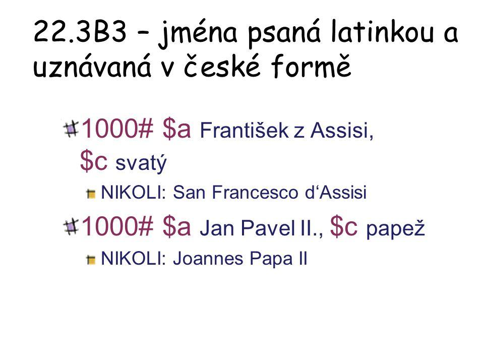 22.3B3 – jména psaná latinkou a uznávaná v české formě 1000# $a František z Assisi, $c svatý NIKOLI: San Francesco d'Assisi 1000# $a Jan Pavel II., $c
