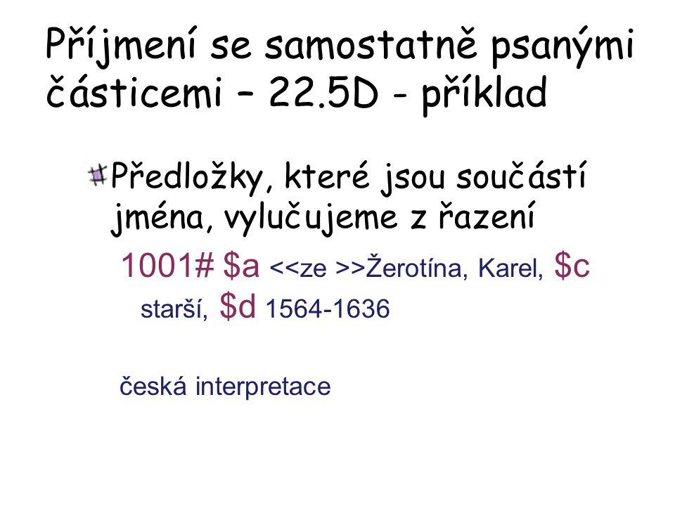 Příjmení se samostatně psanými částicemi – 22.5D - příklad Předložky, které jsou součástí jména, vylučujeme z řazení 1001# $a >Žerotína, Karel, $c starší, $d 1564-1636 česká interpretace