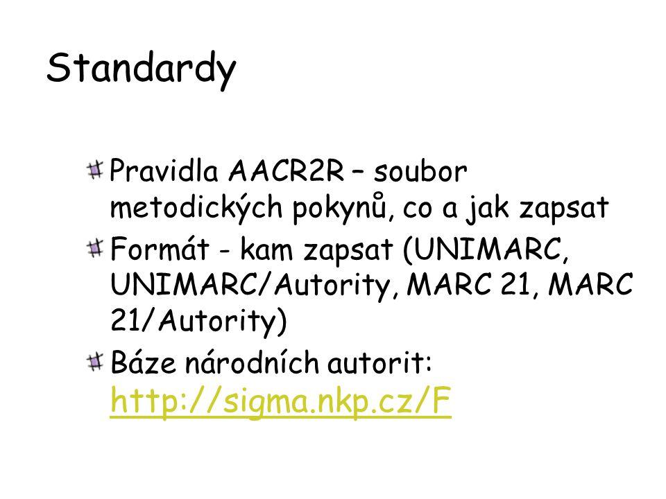 Standardy Pravidla AACR2R – soubor metodických pokynů, co a jak zapsat Formát - kam zapsat (UNIMARC, UNIMARC/Autority, MARC 21, MARC 21/Autority) Báze národních autorit: http://sigma.nkp.cz/F http://sigma.nkp.cz/F