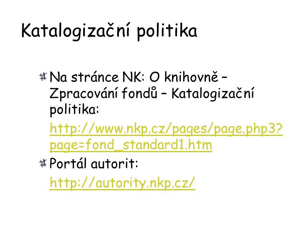 Katalogizační politika Na stránce NK: O knihovně – Zpracování fondů – Katalogizační politika: http://www.nkp.cz/pages/page.php3? page=fond_standard1.h