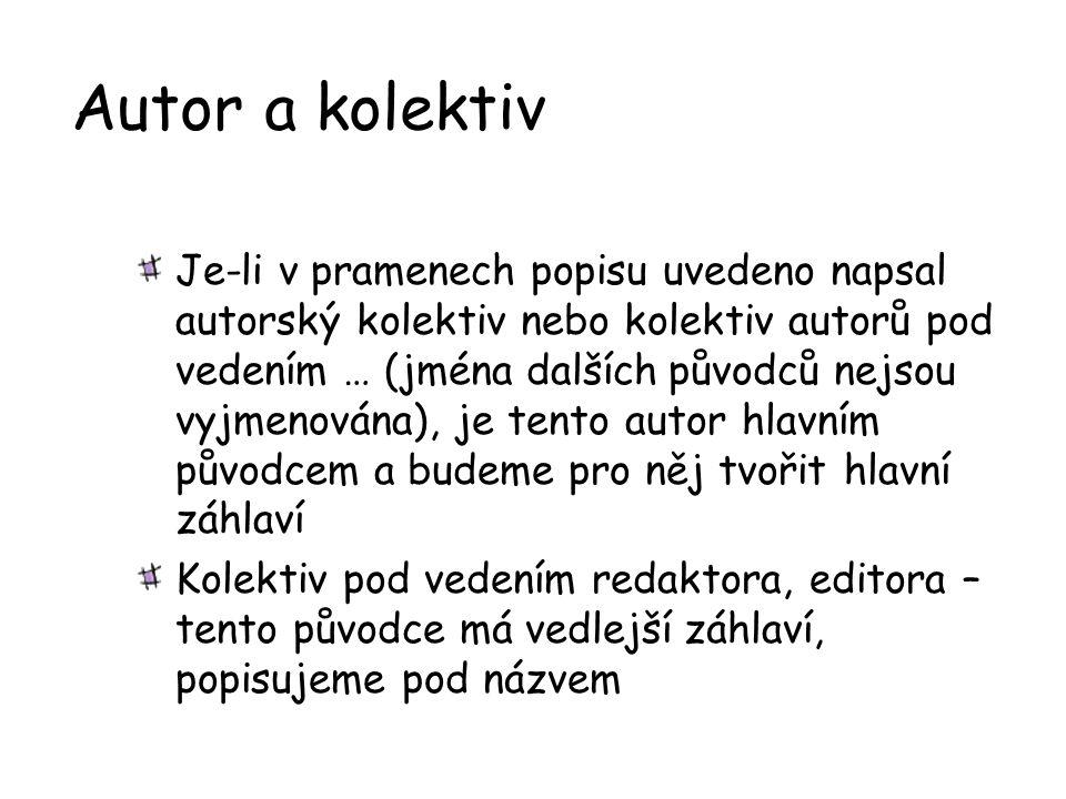 Autor a kolektiv Je-li v pramenech popisu uvedeno napsal autorský kolektiv nebo kolektiv autorů pod vedením … (jména dalších původců nejsou vyjmenován