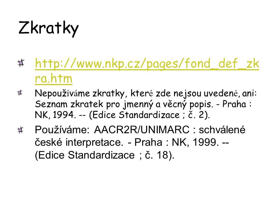 Zkratky http://www.nkp.cz/pages/fond_def_zk ra.htm Nepouž í v á me zkratky, kter é zde nejsou uveden é, ani: Seznam zkratek pro jmenný a věcný popis.