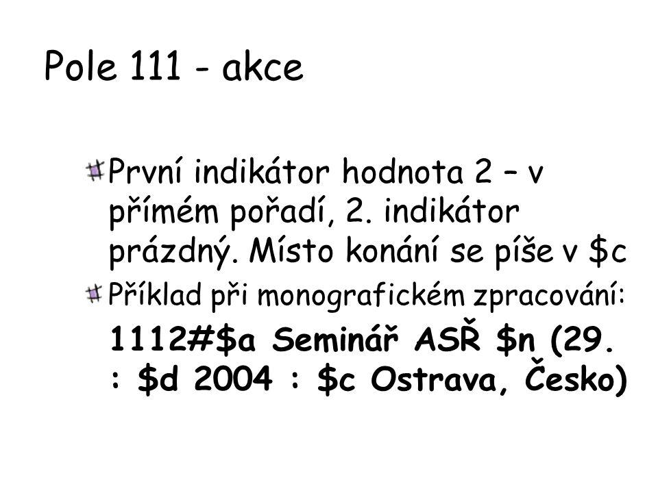 Pole 111 - akce První indikátor hodnota 2 – v přímém pořadí, 2. indikátor prázdný. Místo konání se píše v $c Příklad při monografickém zpracování: 111