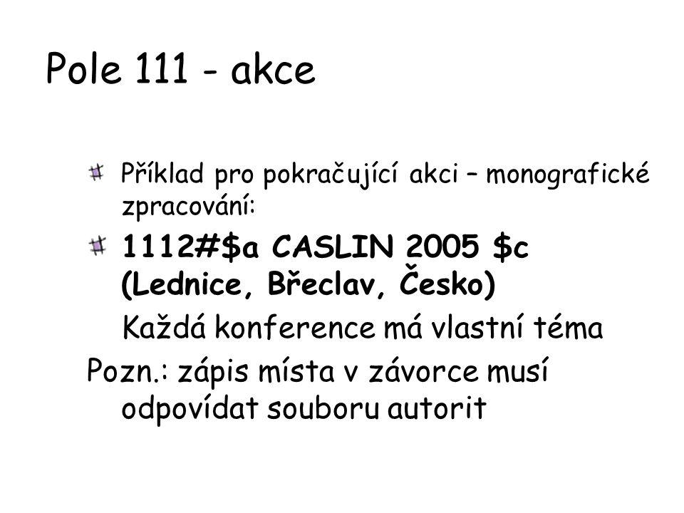 Pole 111 - akce Příklad pro pokračující akci – monografické zpracování: 1112#$a CASLIN 2005 $c (Lednice, Břeclav, Česko) Každá konference má vlastní t