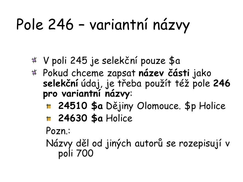 Pole 246 – variantní názvy V poli 245 je selekční pouze $a Pokud chceme zapsat název části jako selekční údaj, je třeba použít též pole 246 pro varian