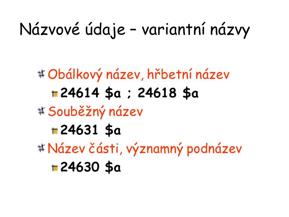 Názvové údaje – variantní názvy Obálkový název, hřbetní název 24614 $a ; 24618 $a Souběžný název 24631 $a Název části, významný podnázev 24630 $a