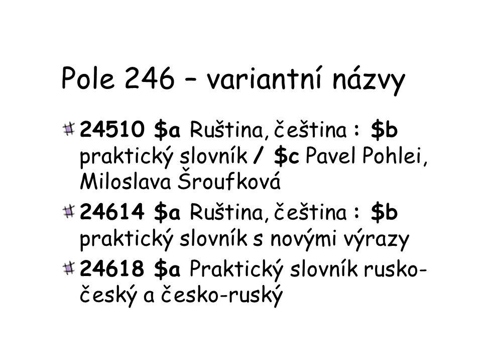 Pole 246 – variantní názvy 24510 $a Ruština, čeština : $b praktický slovník / $c Pavel Pohlei, Miloslava Šroufková 24614 $a Ruština, čeština : $b prak