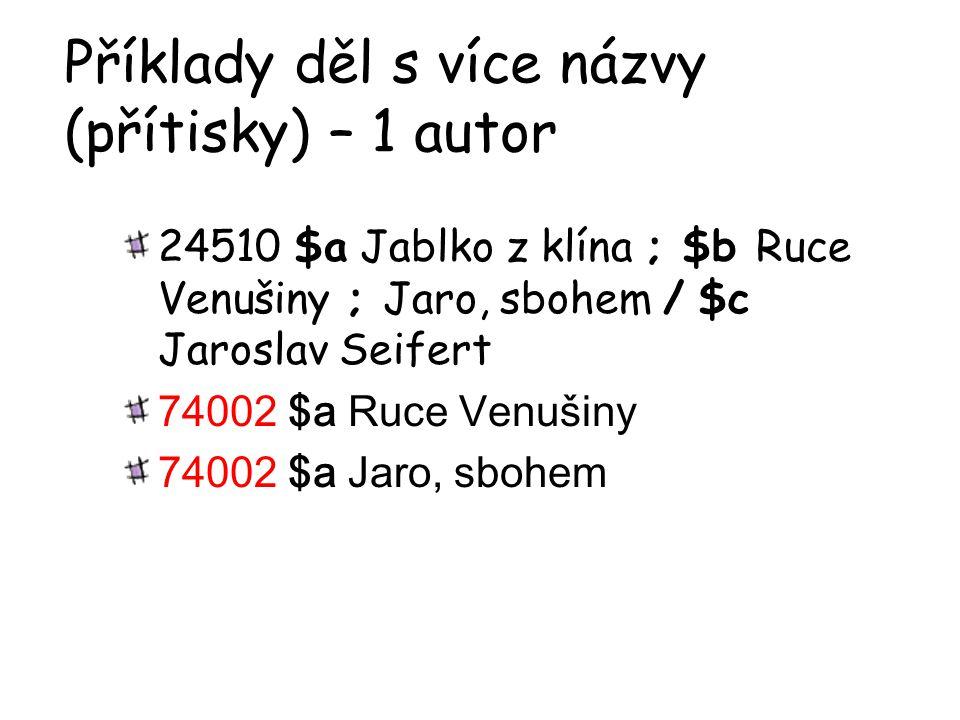 Příklady děl s více názvy (přítisky) – 1 autor 24510 $a Jablko z klína ; $b Ruce Venušiny ; Jaro, sbohem / $c Jaroslav Seifert 74002 $a Ruce Venušiny