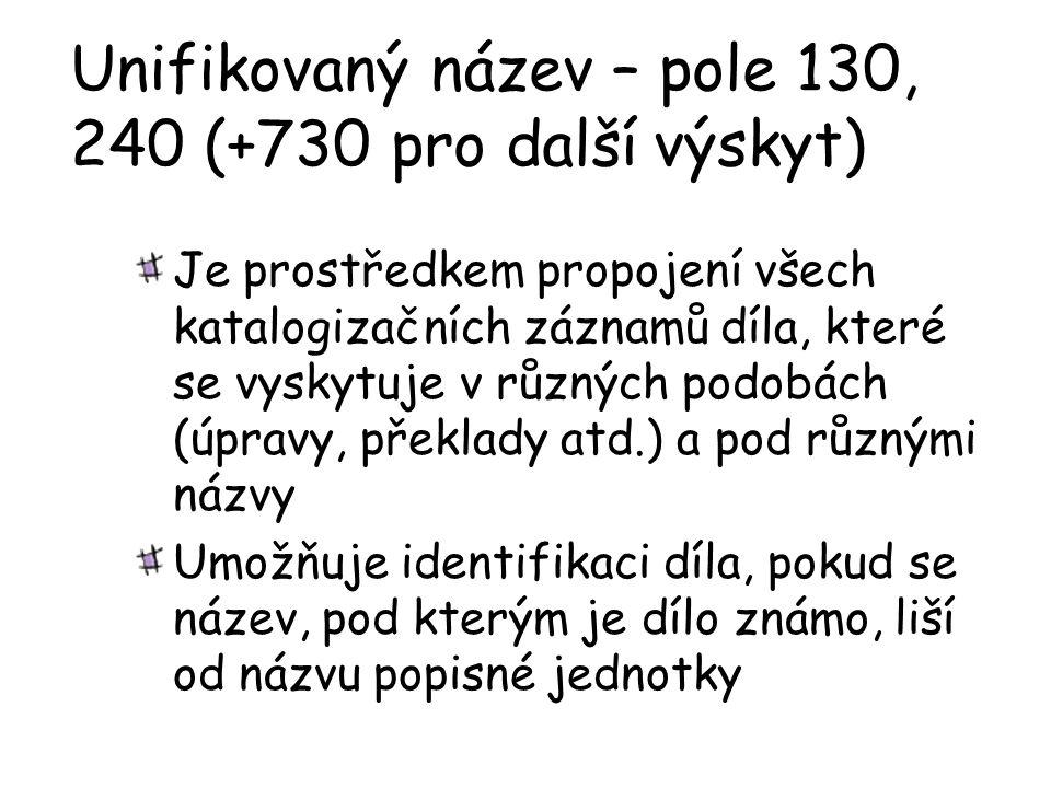 Unifikovaný název – pole 130, 240 (+730 pro další výskyt) Je prostředkem propojení všech katalogizačních záznamů díla, které se vyskytuje v různých podobách (úpravy, překlady atd.) a pod různými názvy Umožňuje identifikaci díla, pokud se název, pod kterým je dílo známo, liší od názvu popisné jednotky