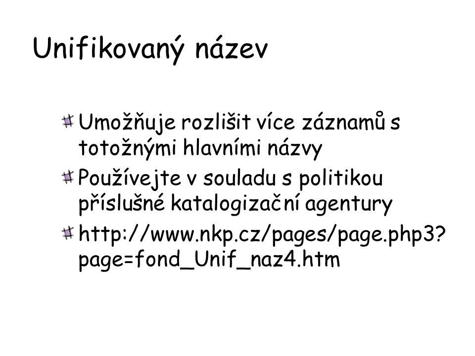 Unifikovaný název Umožňuje rozlišit více záznamů s totožnými hlavními názvy Používejte v souladu s politikou příslušné katalogizační agentury http://w