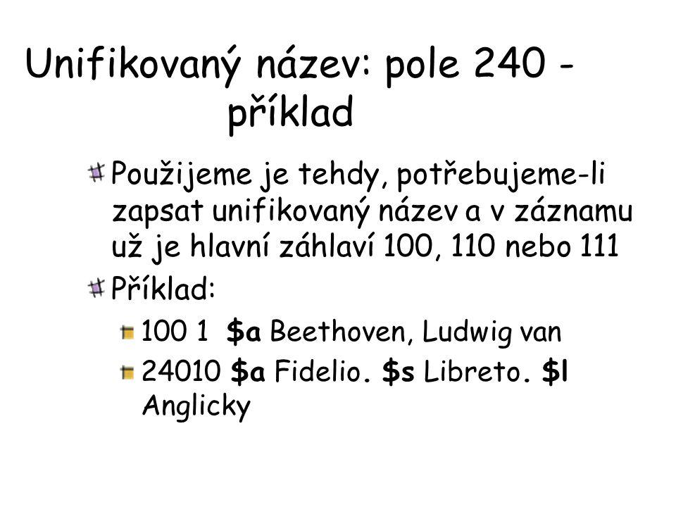 Unifikovaný název: pole 240 - příklad Použijeme je tehdy, potřebujeme-li zapsat unifikovaný název a v záznamu už je hlavní záhlaví 100, 110 nebo 111 Příklad: 100 1 $a Beethoven, Ludwig van 24010 $a Fidelio.