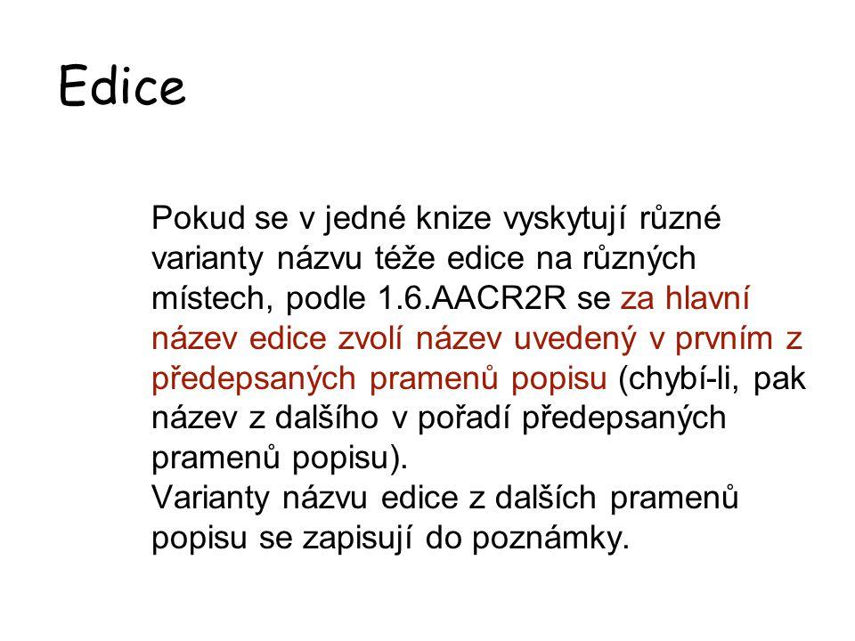 Edice Pokud se v jedné knize vyskytují různé varianty názvu téže edice na různých místech, podle 1.6.AACR2R se za hlavní název edice zvolí název uvedený v prvním z předepsaných pramenů popisu (chybí-li, pak název z dalšího v pořadí předepsaných pramenů popisu).
