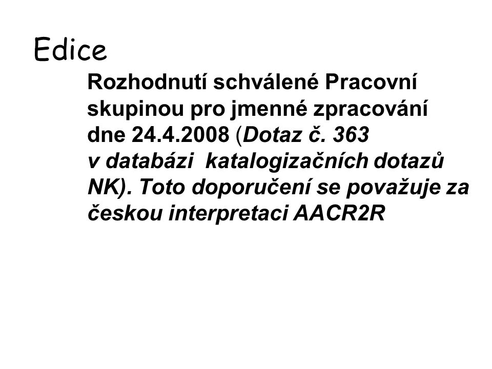 Edice Rozhodnutí schválené Pracovní skupinou pro jmenné zpracování dne 24.4.2008 (Dotaz č. 363 v databázi katalogizačních dotazů NK). Toto doporučení