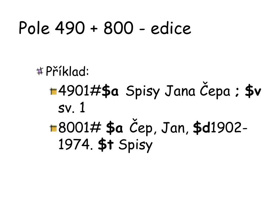 Pole 490 + 800 - edice Příklad: 4901#$a Spisy Jana Čepa ; $v sv. 1 8001# $a Čep, Jan, $d1902- 1974. $t Spisy