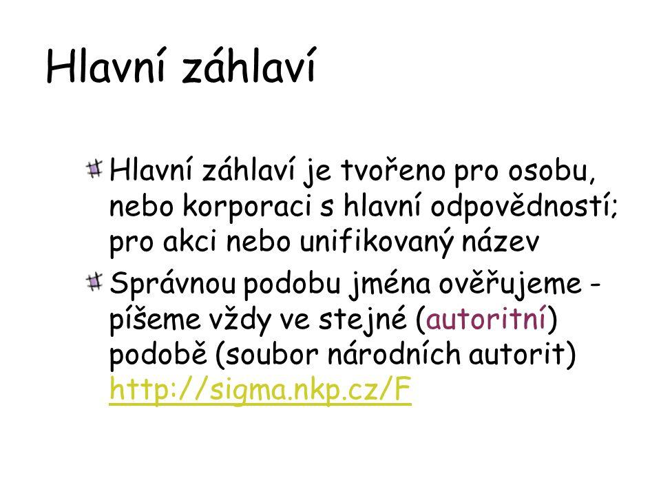 Hlavní záhlaví Hlavní záhlaví je tvořeno pro osobu, nebo korporaci s hlavní odpovědností; pro akci nebo unifikovaný název Správnou podobu jména ověřujeme - píšeme vždy ve stejné (autoritní) podobě (soubor národních autorit) http://sigma.nkp.cz/F http://sigma.nkp.cz/F