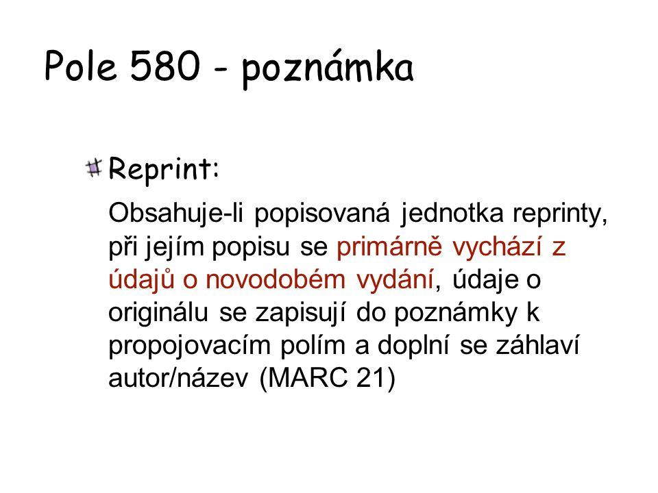 Pole 580 - poznámka Reprint: Obsahuje-li popisovaná jednotka reprinty, při jejím popisu se primárně vychází z údajů o novodobém vydání, údaje o origin