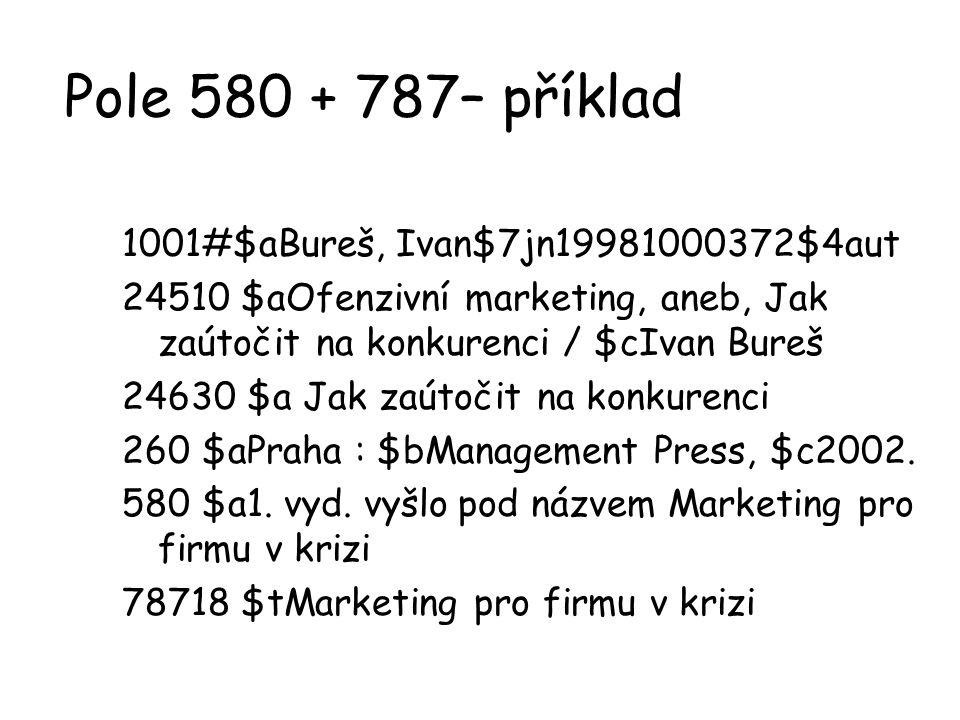 Pole 580 + 787– příklad 1001#$aBureš, Ivan$7jn19981000372$4aut 24510 $aOfenzivní marketing, aneb, Jak zaútočit na konkurenci / $cIvan Bureš 24630 $a J