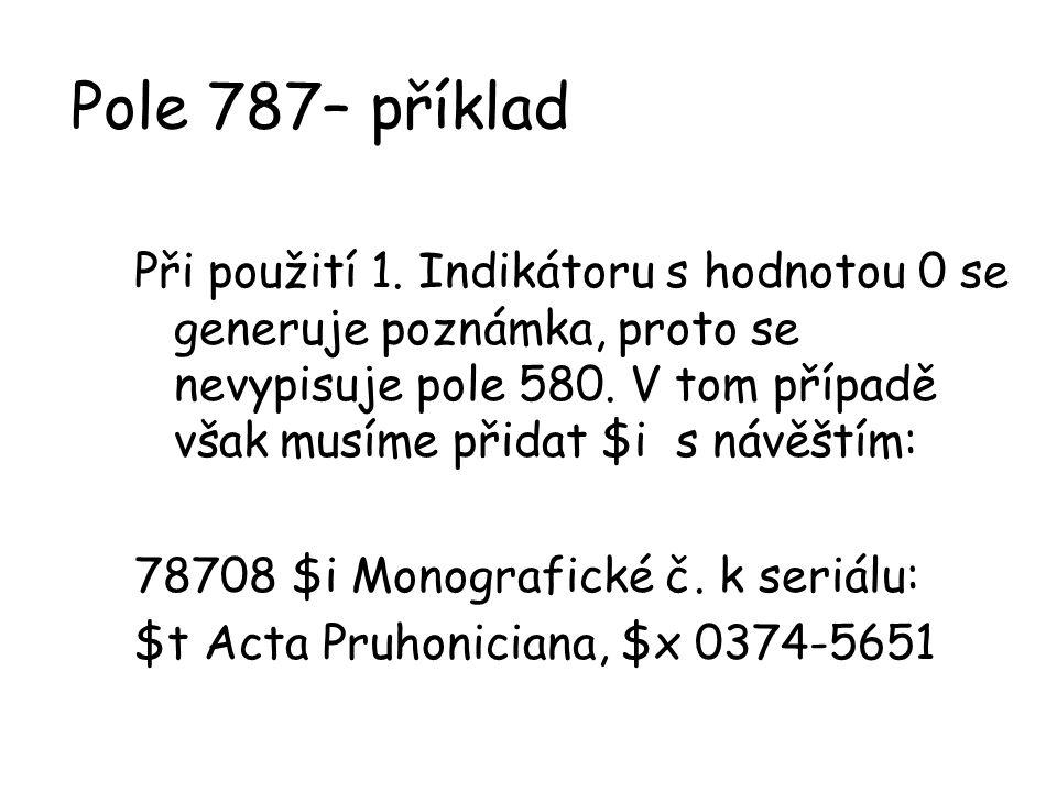 Pole 787– příklad Při použití 1. Indikátoru s hodnotou 0 se generuje poznámka, proto se nevypisuje pole 580. V tom případě však musíme přidat $i s náv