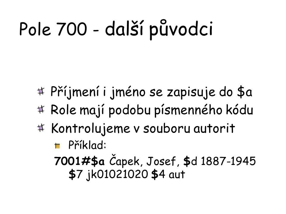 Pole 700 - další původci Příjmení i jméno se zapisuje do $a Role mají podobu písmenného kódu Kontrolujeme v souboru autorit Příklad: 7001#$a Čapek, Jo