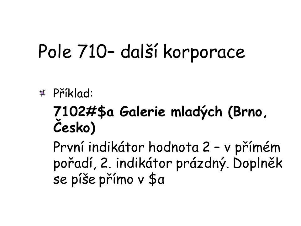 Pole 710– další korporace Příklad: 7102#$a Galerie mladých (Brno, Česko) První indikátor hodnota 2 – v přímém pořadí, 2. indikátor prázdný. Doplněk se