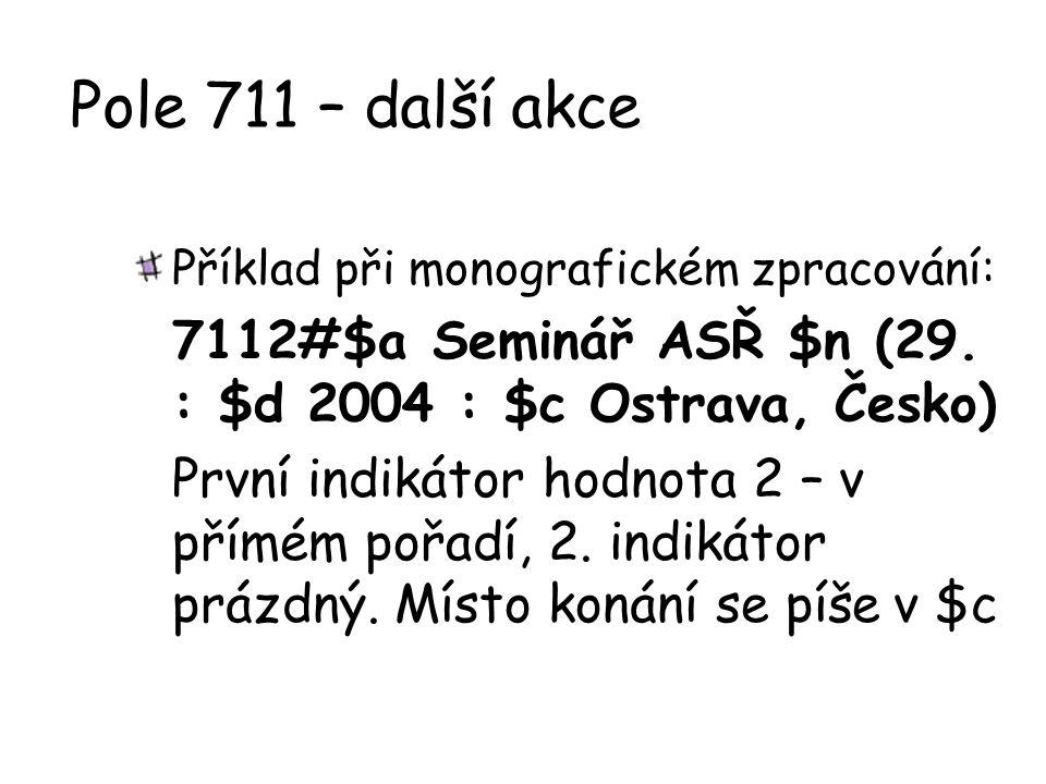 Pole 711 – další akce Příklad při monografickém zpracování: 7112#$a Seminář ASŘ $n (29. : $d 2004 : $c Ostrava, Česko) První indikátor hodnota 2 – v p