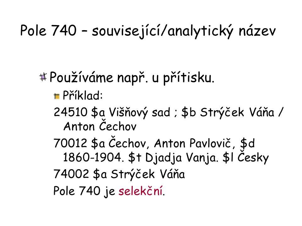 Pole 740 – související/analytický název Používáme např. u přítisku. Příklad: 24510 $a Višňový sad ; $b Strýček Váňa / Anton Čechov 70012 $a Čechov, An