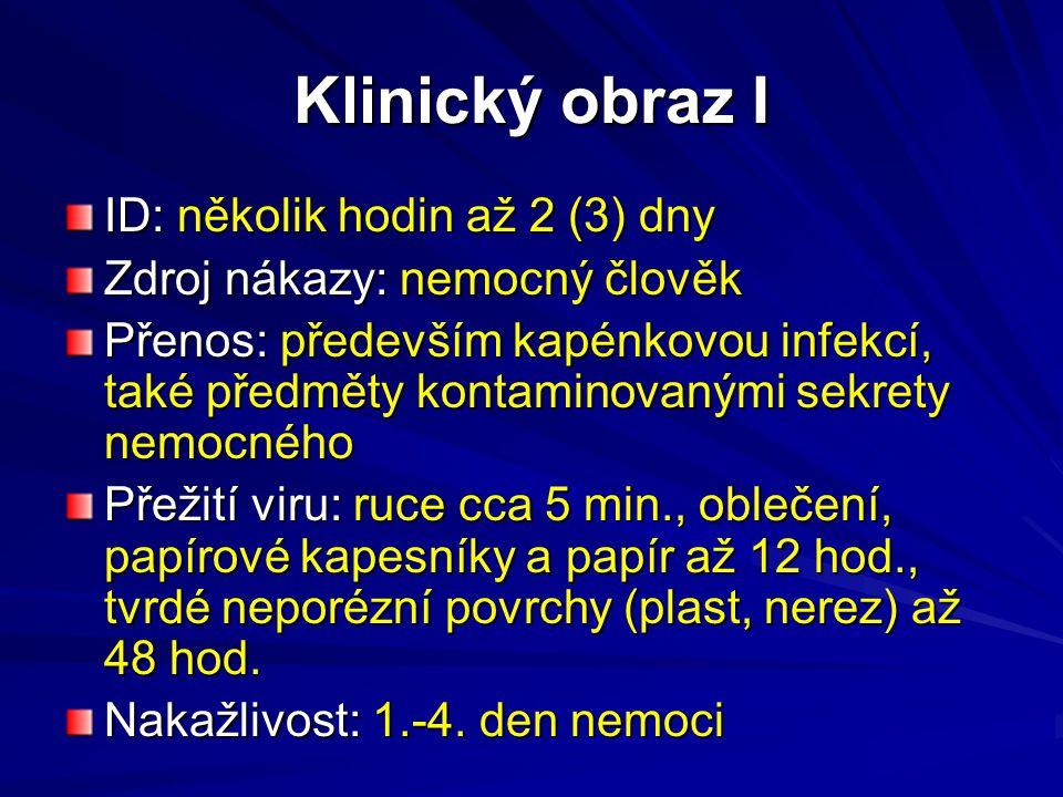 Klinický obraz I ID: několik hodin až 2 (3) dny Zdroj nákazy: nemocný člověk Přenos: především kapénkovou infekcí, také předměty kontaminovanými sekre
