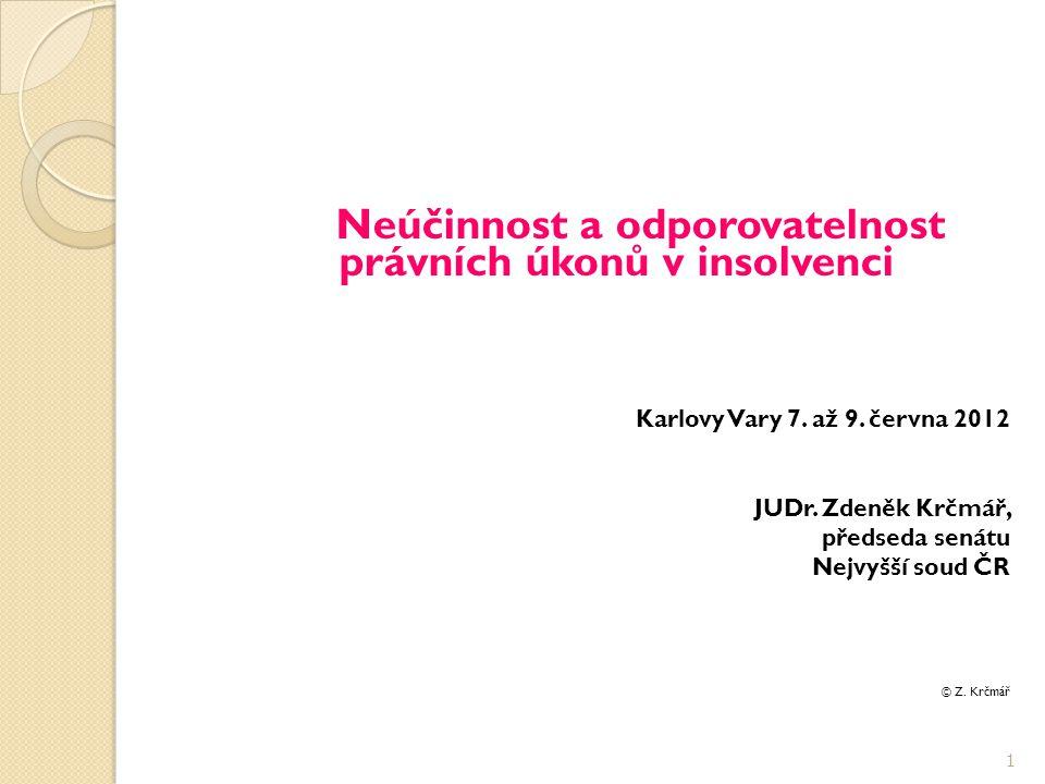 Neúčinnost a odporovatelnost právních úkonů v insolvenci Karlovy Vary 7. až 9. června 2012 JUDr. Zdeněk Krčmář, předseda senátu Nejvyšší soud ČR © Z.
