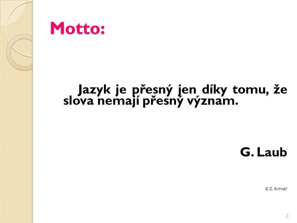 Motto: Jazyk je přesný jen díky tomu, že slova nemají přesný význam. G. Laub © Z. Krčmář 2