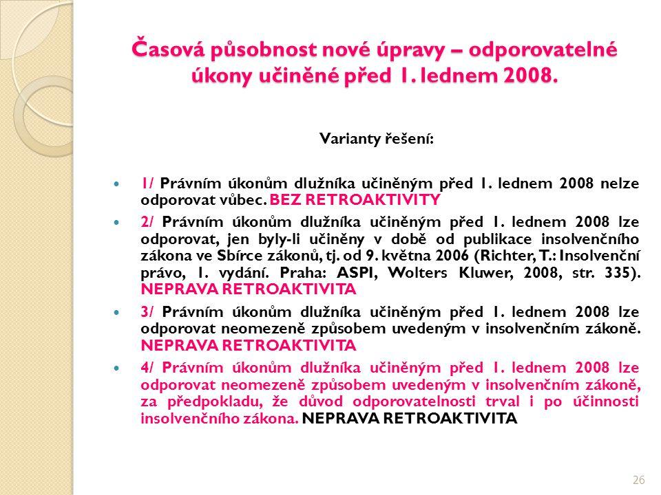 Časová působnost nové úpravy – odporovatelné úkony učiněné před 1. lednem 2008. Varianty řešení: 1/ Právním úkonům dlužníka učiněným před 1. lednem 20
