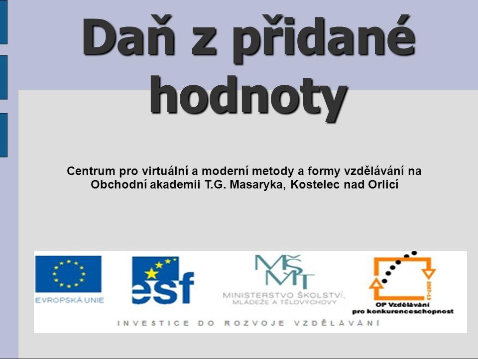 Daň z přidané hodnoty Centrum pro virtuální a moderní metody a formy vzdělávání na Obchodní akademii T.G. Masaryka, Kostelec nad Orlicí