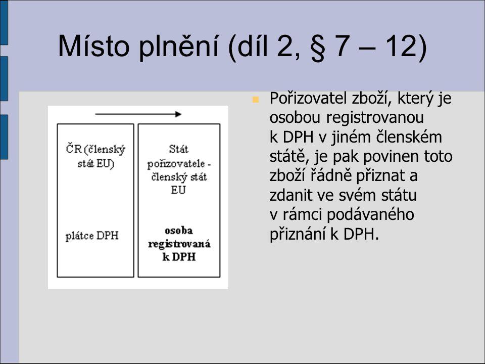 Místo plnění (díl 2, § 7 – 12) Pořizovatel zboží, který je osobou registrovanou k DPH v jiném členském státě, je pak povinen toto zboží řádně přiznat