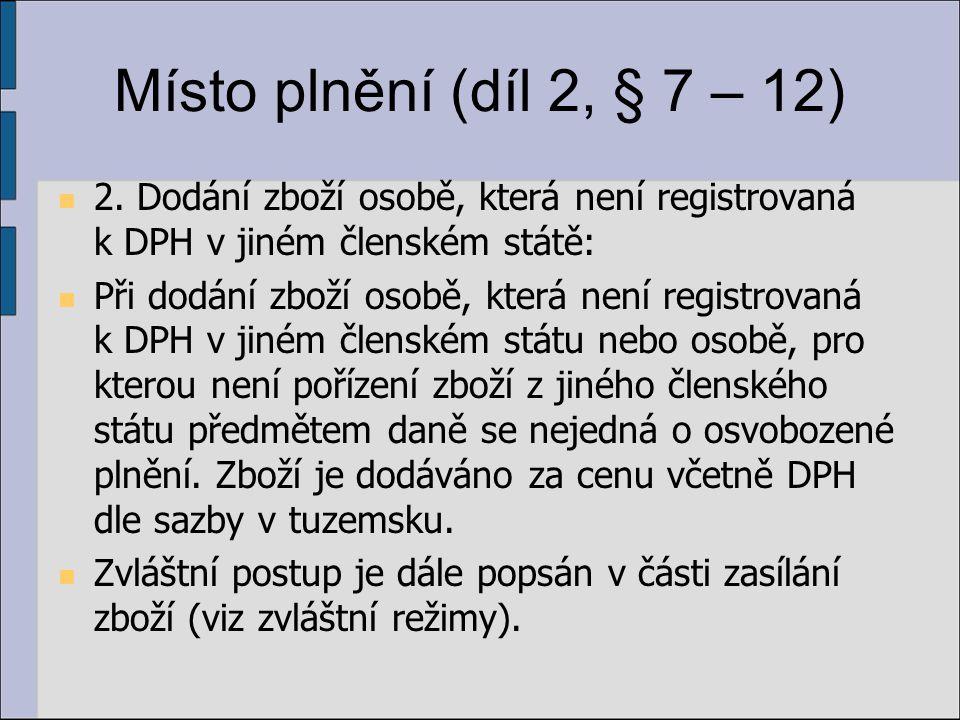 Místo plnění (díl 2, § 7 – 12) 2. Dodání zboží osobě, která není registrovaná k DPH v jiném členském státě: Při dodání zboží osobě, která není registr