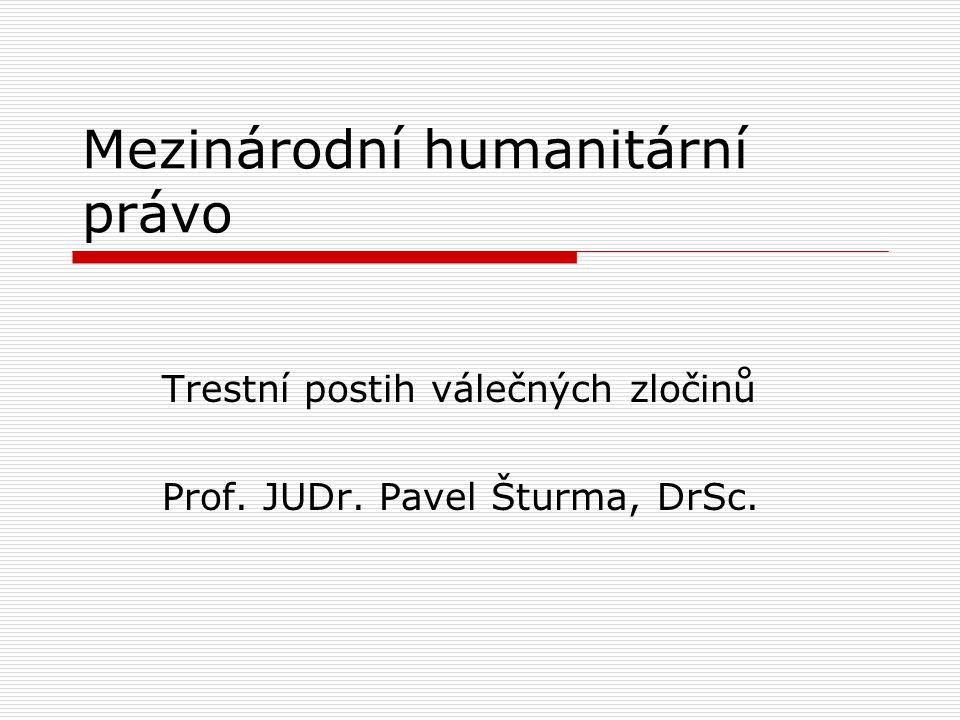 Mezinárodní humanitární právo Trestní postih válečných zločinů Prof. JUDr. Pavel Šturma, DrSc.