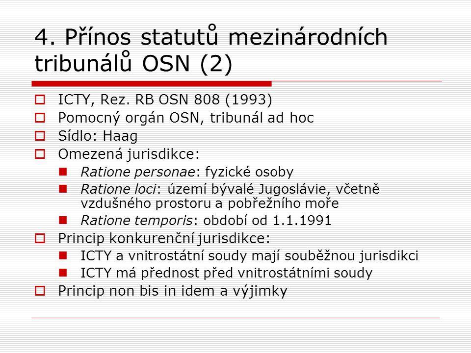 4. Přínos statutů mezinárodních tribunálů OSN (2)  ICTY, Rez. RB OSN 808 (1993)  Pomocný orgán OSN, tribunál ad hoc  Sídlo: Haag  Omezená jurisdik