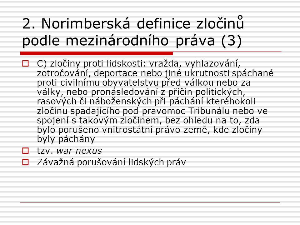 2. Norimberská definice zločinů podle mezinárodního práva (3)  C) zločiny proti lidskosti: vražda, vyhlazování, zotročování, deportace nebo jiné ukru