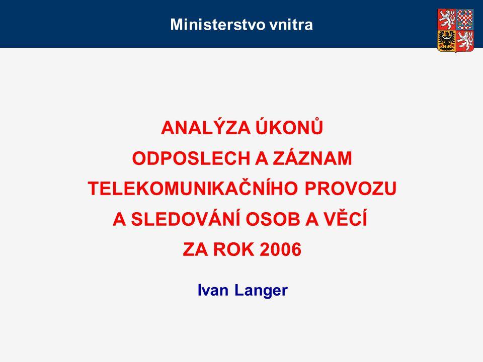Ministerstvo vnitra ANALÝZA ÚKONŮ ODPOSLECH A ZÁZNAM TELEKOMUNIKAČNÍHO PROVOZU A SLEDOVÁNÍ OSOB A VĚCÍ ZA ROK 2006 Ivan Langer