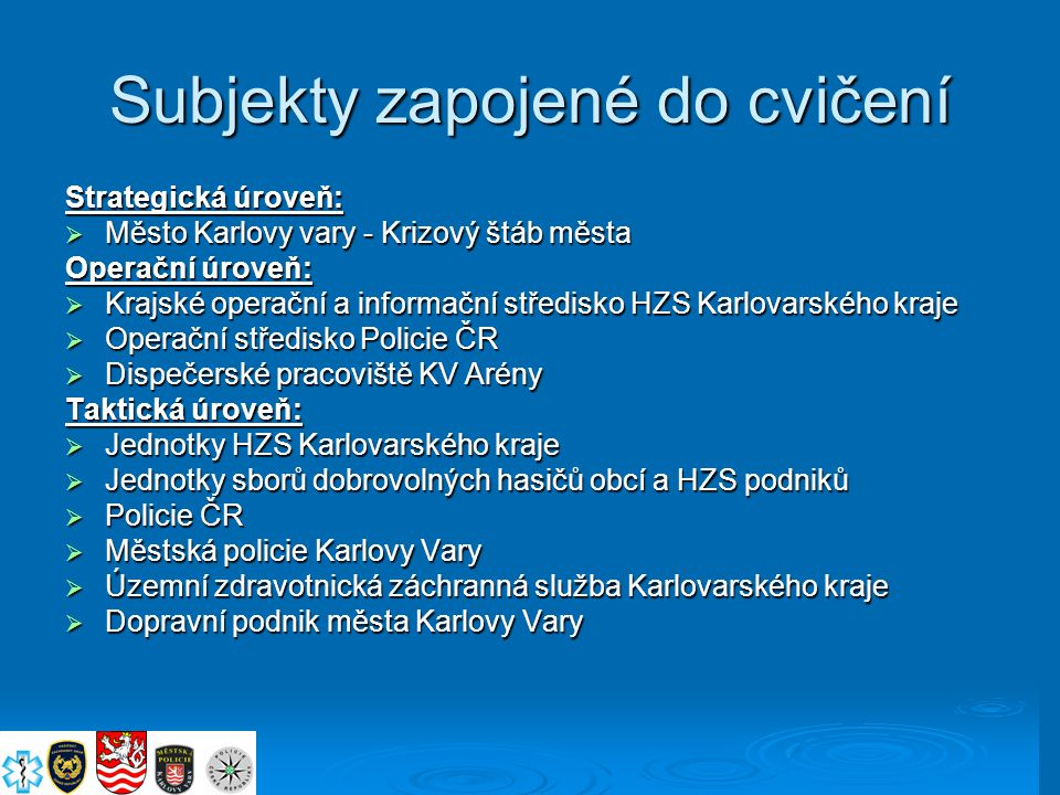 Subjekty zapojené do cvičení Strategická úroveň:  Město Karlovy vary - Krizový štáb města Operační úroveň:  Krajské operační a informační středisko