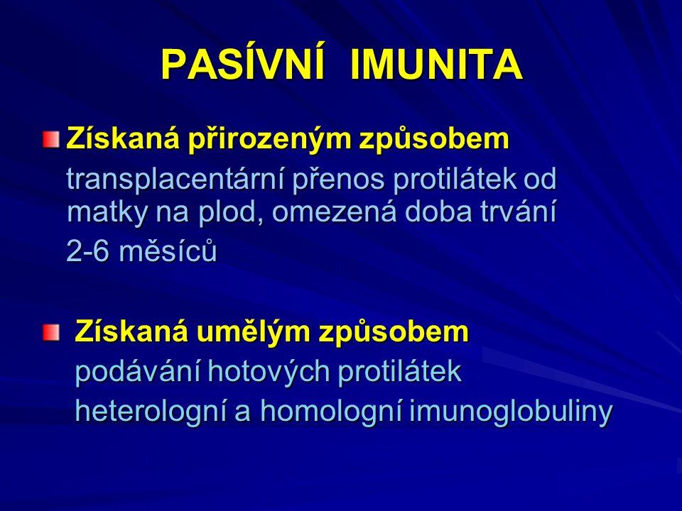 PASÍVNÍ IMUNITA Získaná přirozeným způsobem transplacentární přenos protilátek od matky na plod, omezená doba trvání transplacentární přenos protilátek od matky na plod, omezená doba trvání 2-6 měsíců 2-6 měsíců Získaná umělým způsobem Získaná umělým způsobem podávání hotových protilátek podávání hotových protilátek heterologní a homologní imunoglobuliny heterologní a homologní imunoglobuliny