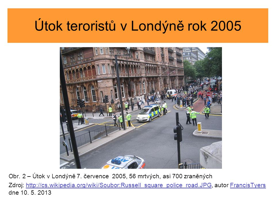 Útok teroristů v Londýně rok 2005 Obr. 2 – Útok v Londýně 7. července 2005, 56 mrtvých, asi 700 zraněných Zdroj: http://cs.wikipedia.org/wiki/Soubor:R