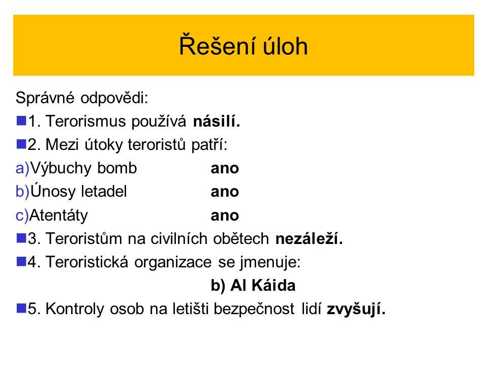 Řešení úloh Správné odpovědi: 1. Terorismus používá násilí. 2. Mezi útoky teroristů patří: a) a)Výbuchy bombano b) b)Únosy letadelano c) c)Atentátyano