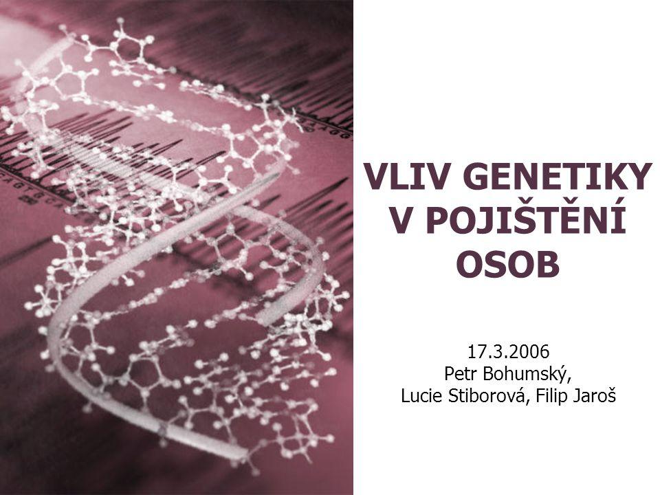 VLIV GENETIKY V POJIŠTĚNÍ OSOB 17.3.2006 Petr Bohumský, Lucie Stiborová, Filip Jaroš
