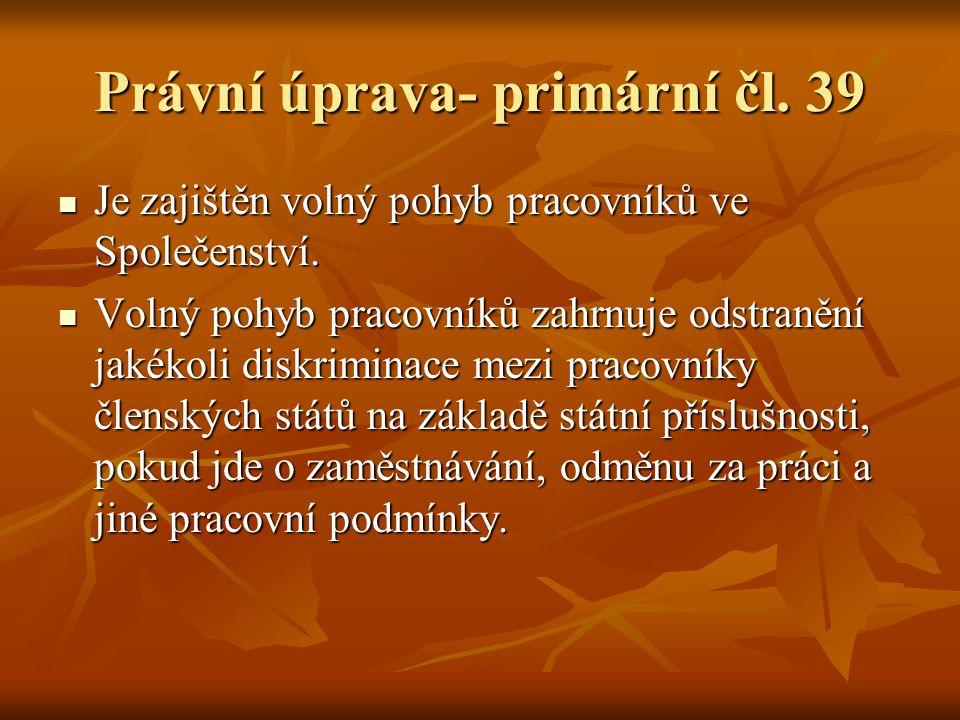 Právní úprava- primární čl. 39 Je zajištěn volný pohyb pracovníků ve Společenství. Je zajištěn volný pohyb pracovníků ve Společenství. Volný pohyb pra