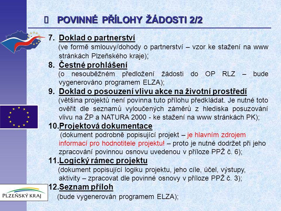  POVINNÉ PŘÍLOHY ŽÁDOSTI 2/2 7.Doklad o partnerství (ve formě smlouvy/dohody o partnerství – vzor ke stažení na www stránkách Plzeňského kraje) ; 8.Čestné prohlášení (o nesouběžném předložení žádosti do OP RLZ – bude vygenerováno programem ELZA); 9.Doklad o posouzení vlivu akce na životní prostředí (většina projektů není povinna tuto přílohu předkládat.