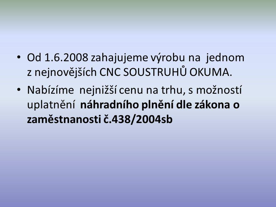 Od 1.6.2008 zahajujeme výrobu na jednom z nejnovějších CNC SOUSTRUHŮ OKUMA. Nabízíme nejnižší cenu na trhu, s možností uplatnění náhradního plnění dle