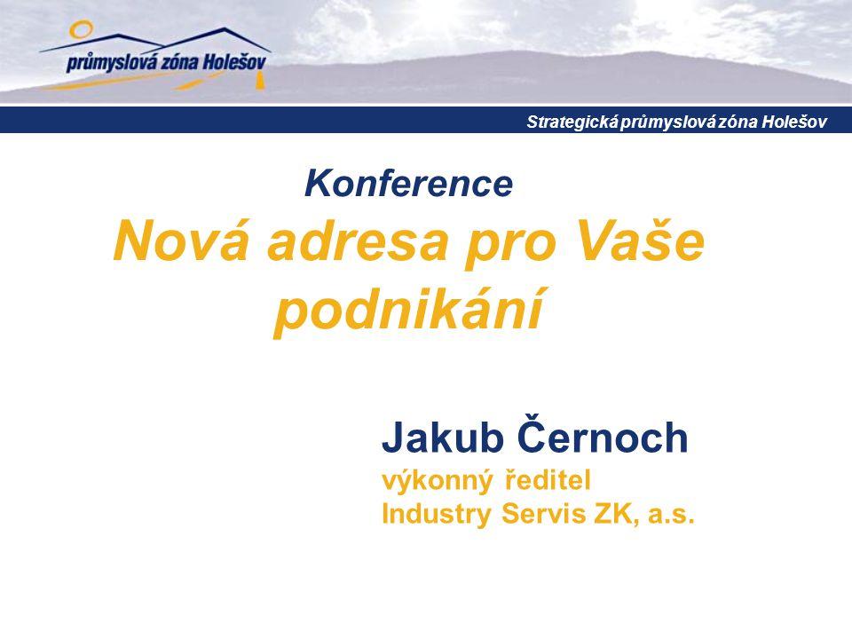Konference Nová adresa pro Vaše podnikání Strategická průmyslová zóna Holešov Jakub Černoch výkonný ředitel Industry Servis ZK, a.s.