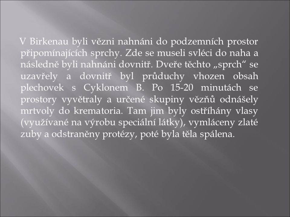 V Birkenau byli vězni nahnáni do podzemních prostor připomínajících sprchy. Zde se museli svléci do naha a následně byli nahnáni dovnitř. Dveře těchto